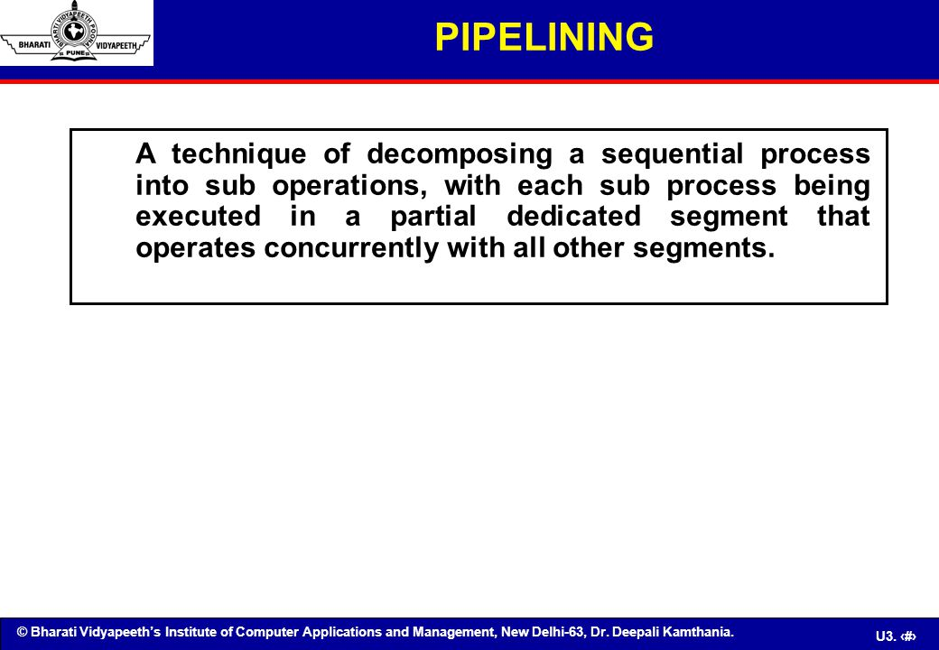 © Bharati Vidyapeeth's Institute of Computer Applications and Management, New Delhi-63, Dr. Deepali Kamthania. U3. 3 PIPELINING A technique of decompo
