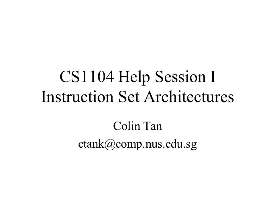 CS1104 Help Session I Instruction Set Architectures Colin Tan ctank@comp.nus.edu.sg