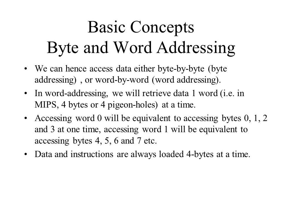 Basic Concepts Byte and Word Addressing We can hence access data either byte-by-byte (byte addressing), or word-by-word (word addressing). In word-add