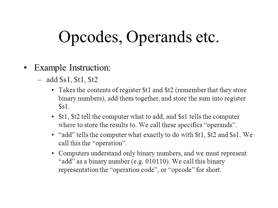 Opcodes, Operands etc. Example Instruction: –add $s1, $t1, $t2 Takes the contents of register $t1 and $t2 (remember that they store binary numbers), a