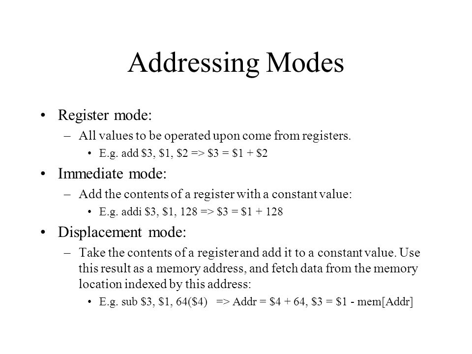 Addressing Modes Register mode: –All values to be operated upon come from registers. E.g. add $3, $1, $2 => $3 = $1 + $2 Immediate mode: –Add the cont