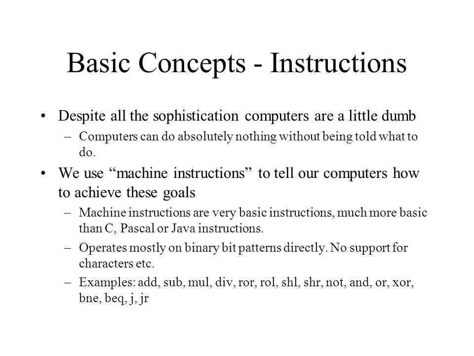 Basic Concepts - Instructions Despite all the sophistication computers are a little dumb –Computers can do absolutely nothing without being told what