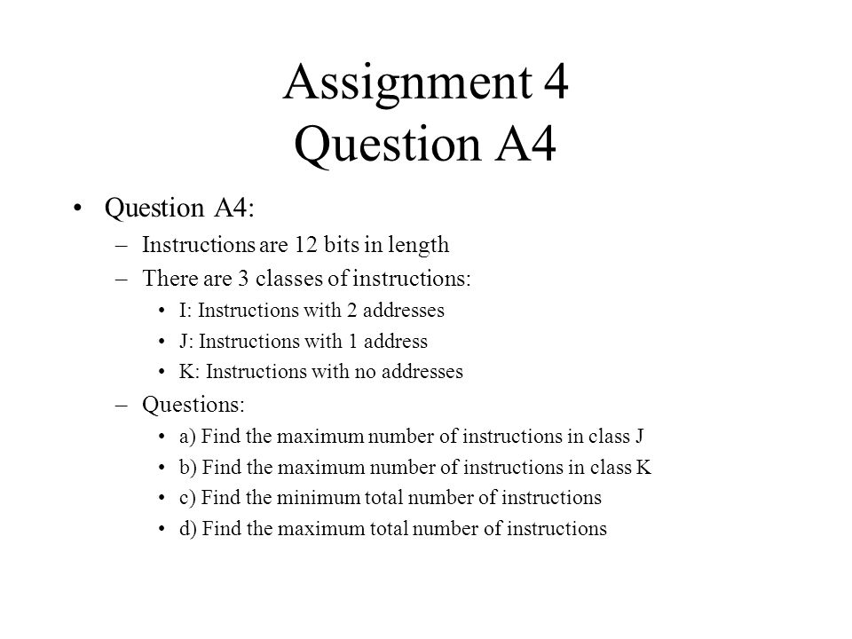 Assignment 4 Question A4 Question A4: –Instructions are 12 bits in length –There are 3 classes of instructions: I: Instructions with 2 addresses J: In