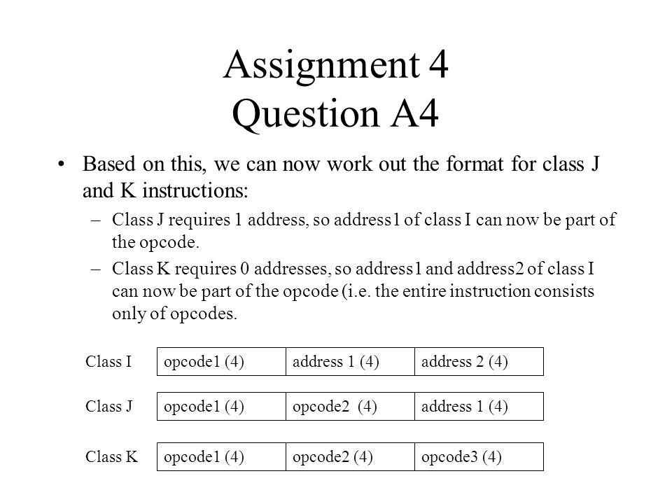 Assignment 4 Question A4 Based on this, we can now work out the format for class J and K instructions: –Class J requires 1 address, so address1 of cla