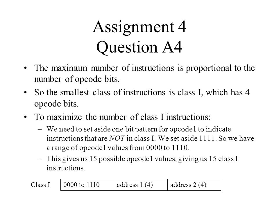 Assignment 4 Question A4 The maximum number of instructions is proportional to the number of opcode bits. So the smallest class of instructions is cla