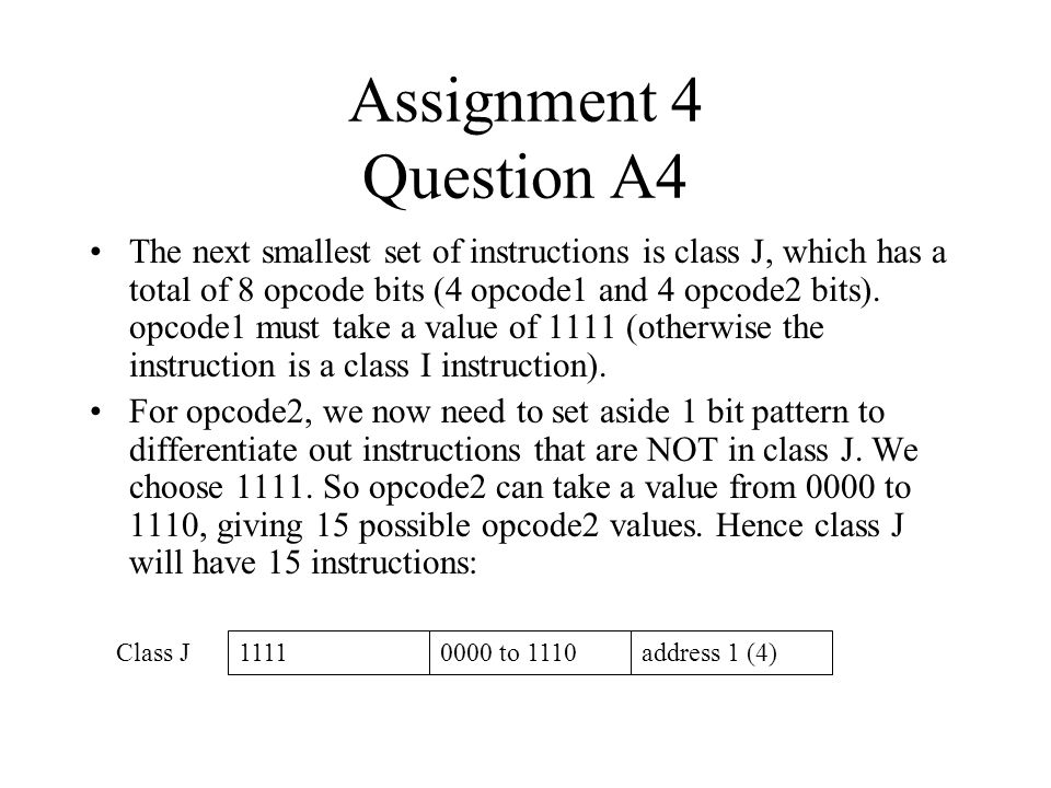 Assignment 4 Question A4 The next smallest set of instructions is class J, which has a total of 8 opcode bits (4 opcode1 and 4 opcode2 bits). opcode1