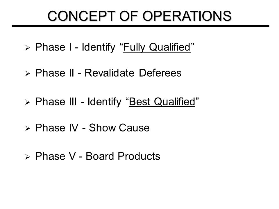  Phase I - Identify Fully Qualified  Phase II - Revalidate Deferees  Phase III - Identify Best Qualified  Phase IV - Show Cause  Phase V - Board Products CONCEPT OF OPERATIONS