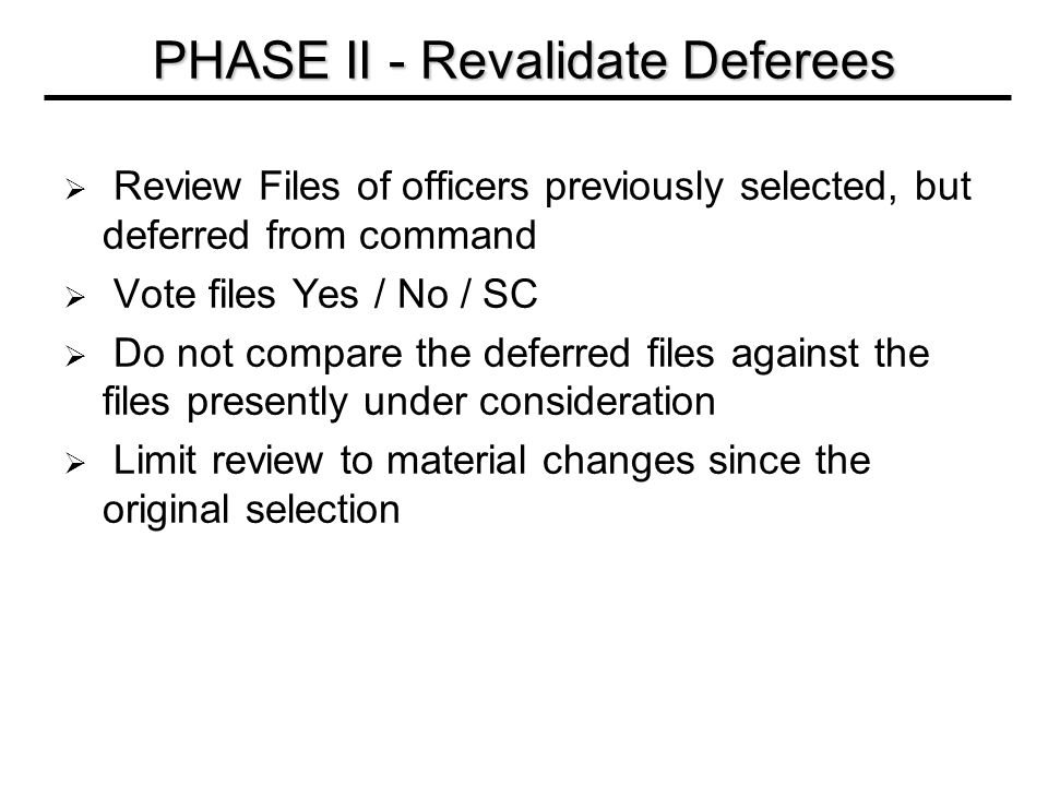  Review Files of officers previously selected, but deferred from command  Vote files Yes / No / SC  Do not compare the deferred files against the files presently under consideration  Limit review to material changes since the original selection PHASE II - Revalidate Deferees