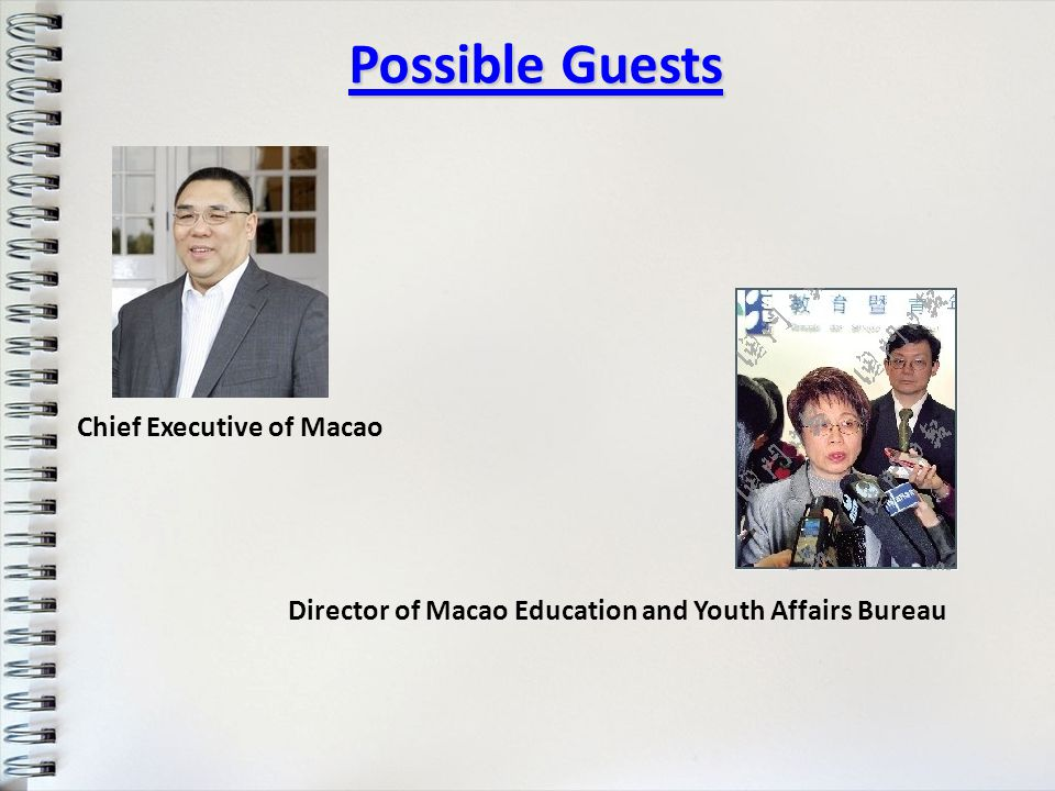 Possible Guests Chief Executive of Macao Director of Macao Education and Youth Affairs Bureau