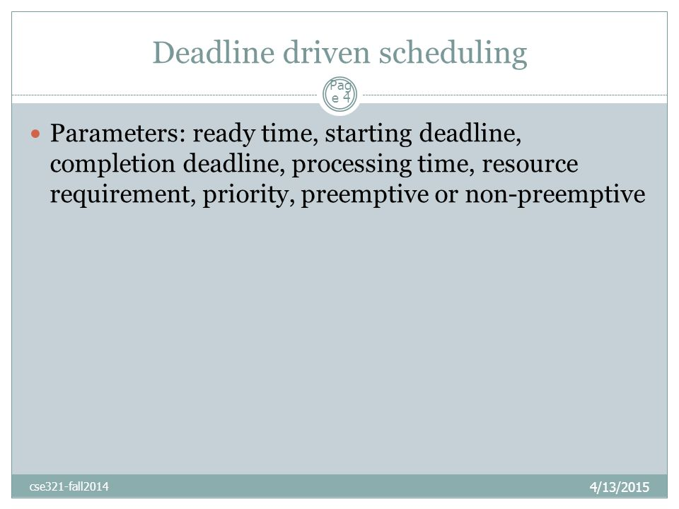 Deadline driven scheduling 4/13/2015 cse321-fall2014 Parameters: ready time, starting deadline, completion deadline, processing time, resource requirement, priority, preemptive or non-preemptive Pag e 4