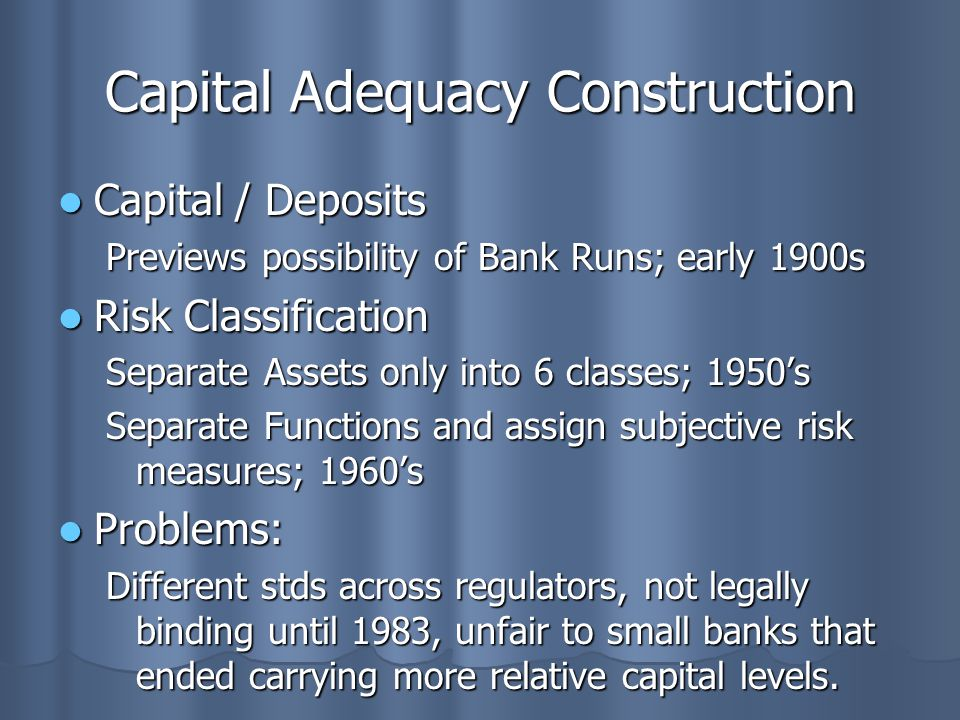 Capital Adequacy Construction Capital / Deposits Capital / Deposits Previews possibility of Bank Runs; early 1900s Risk Classification Risk Classification Separate Assets only into 6 classes; 1950's Separate Functions and assign subjective risk measures; 1960's Problems: Problems: Different stds across regulators, not legally binding until 1983, unfair to small banks that ended carrying more relative capital levels.