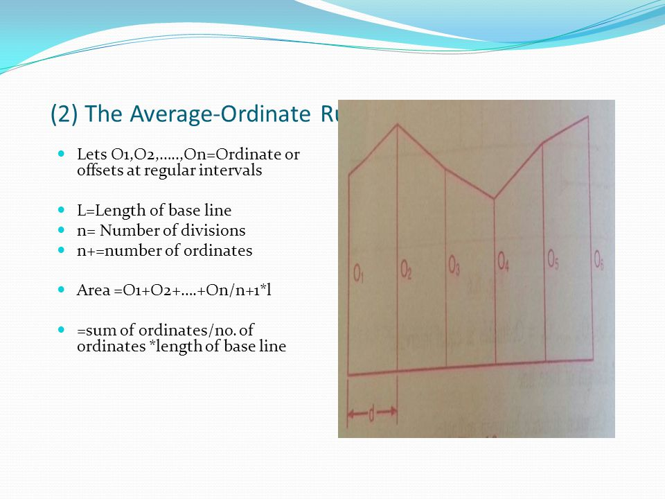 (2) The Average-Ordinate Rule : Lets O1,O2,…..,On=Ordinate or offsets at regular intervals L=Length of base line n= Number of divisions n+=number of ordinates Area =O1+O2+….+On/n+1*l =sum of ordinates/no.