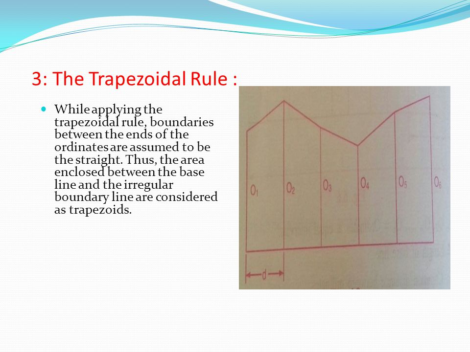 3: The Trapezoidal Rule : While applying the trapezoidal rule, boundaries between the ends of the ordinates are assumed to be the straight.