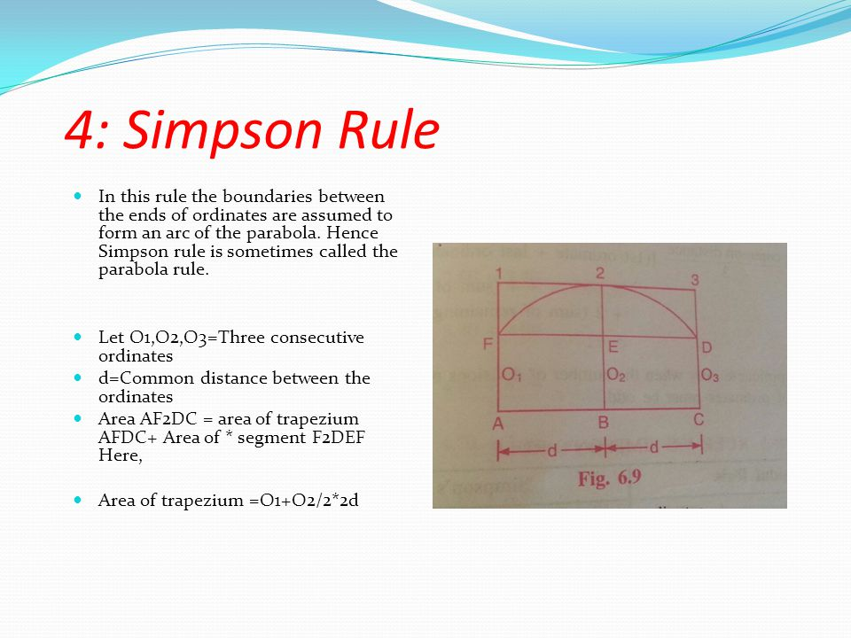 4: Simpson Rule In this rule the boundaries between the ends of ordinates are assumed to form an arc of the parabola.