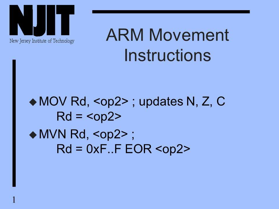 1 ARM Movement Instructions u MOV Rd, ; updates N, Z, C Rd = u MVN Rd, ; Rd = 0xF..F EOR