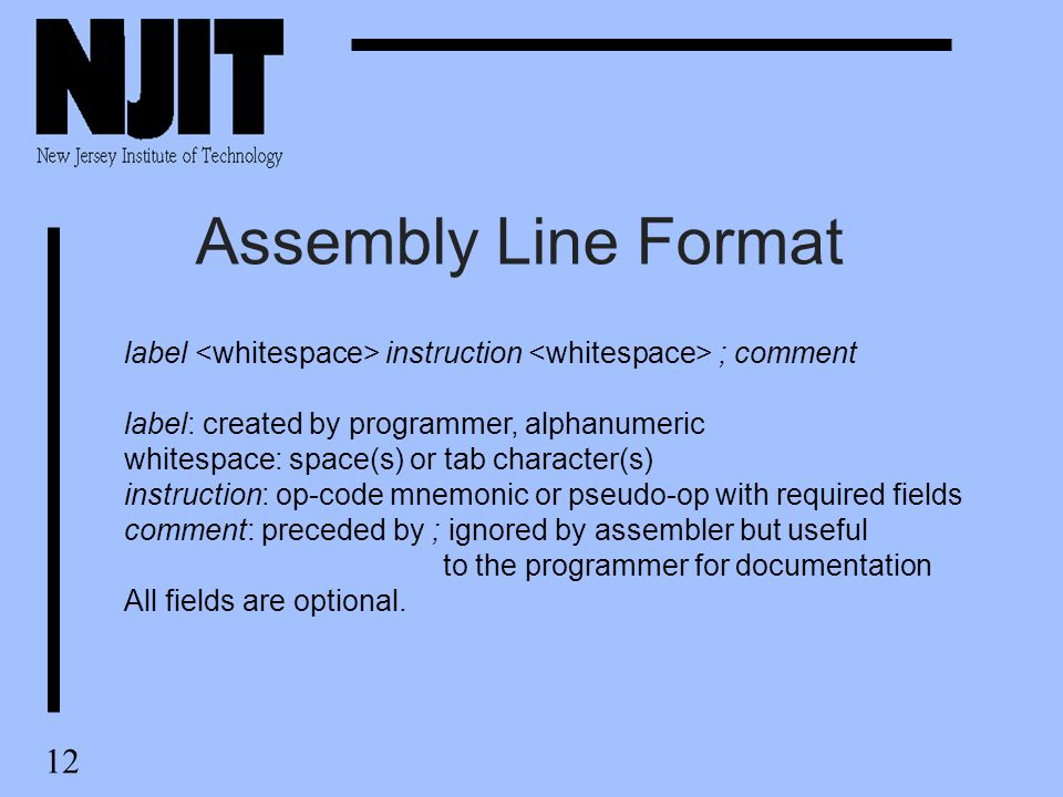 12 Assembly Line Format label instruction ; comment label: created by programmer, alphanumeric whitespace: space(s) or tab character(s) instruction: op-code mnemonic or pseudo-op with required fields comment: preceded by ; ignored by assembler but useful to the programmer for documentation All fields are optional.