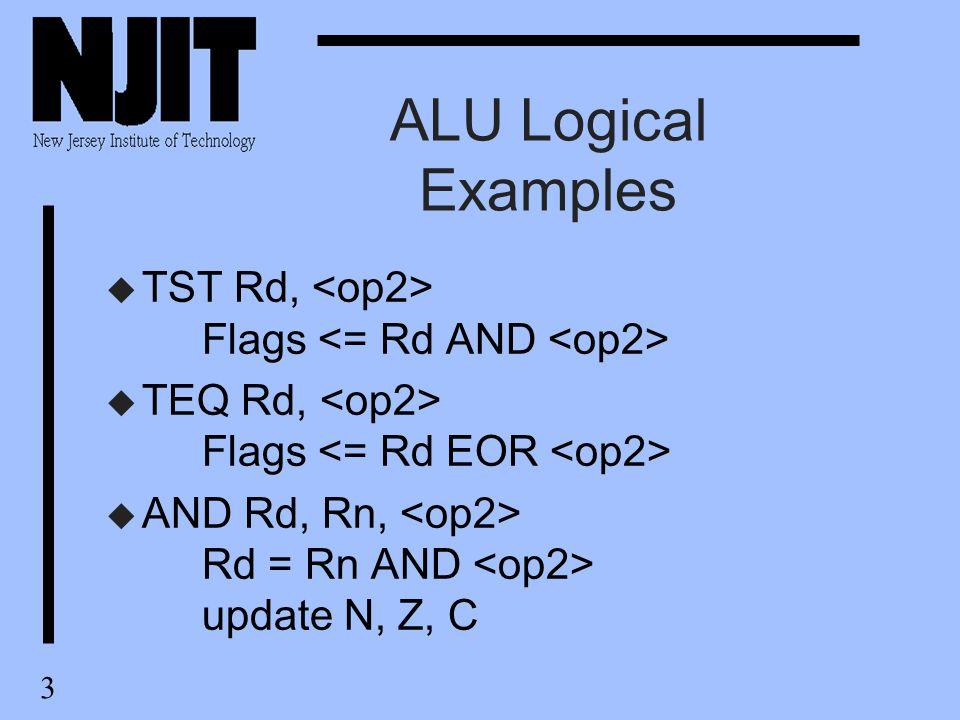 3 ALU Logical Examples u TST Rd, Flags u TEQ Rd, Flags u AND Rd, Rn, Rd = Rn AND update N, Z, C