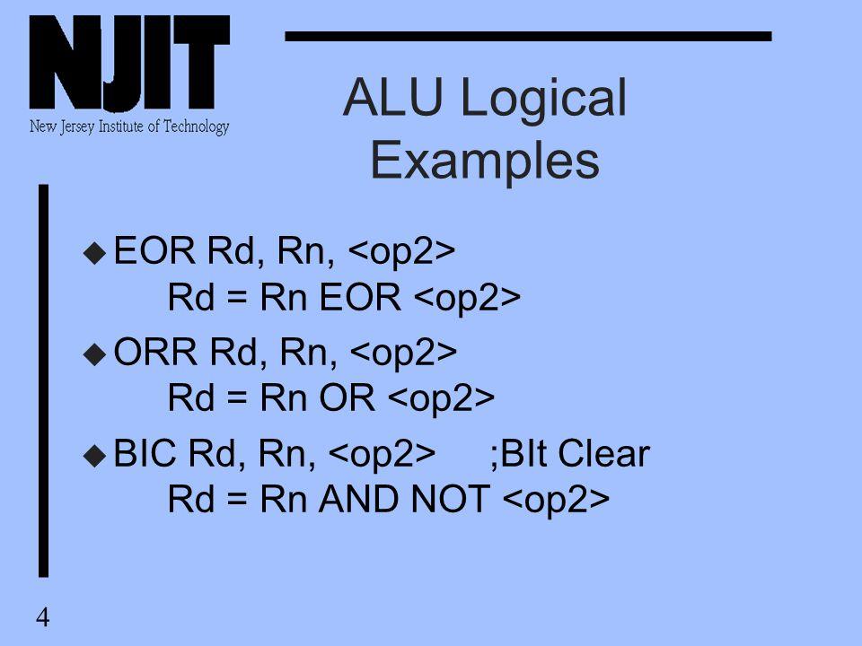 4 ALU Logical Examples u EOR Rd, Rn, Rd = Rn EOR u ORR Rd, Rn, Rd = Rn OR u BIC Rd, Rn, ;BIt Clear Rd = Rn AND NOT