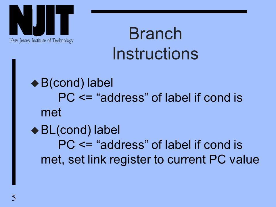 5 Branch Instructions u B(cond) label PC <= address of label if cond is met u BL(cond) label PC <= address of label if cond is met, set link register to current PC value