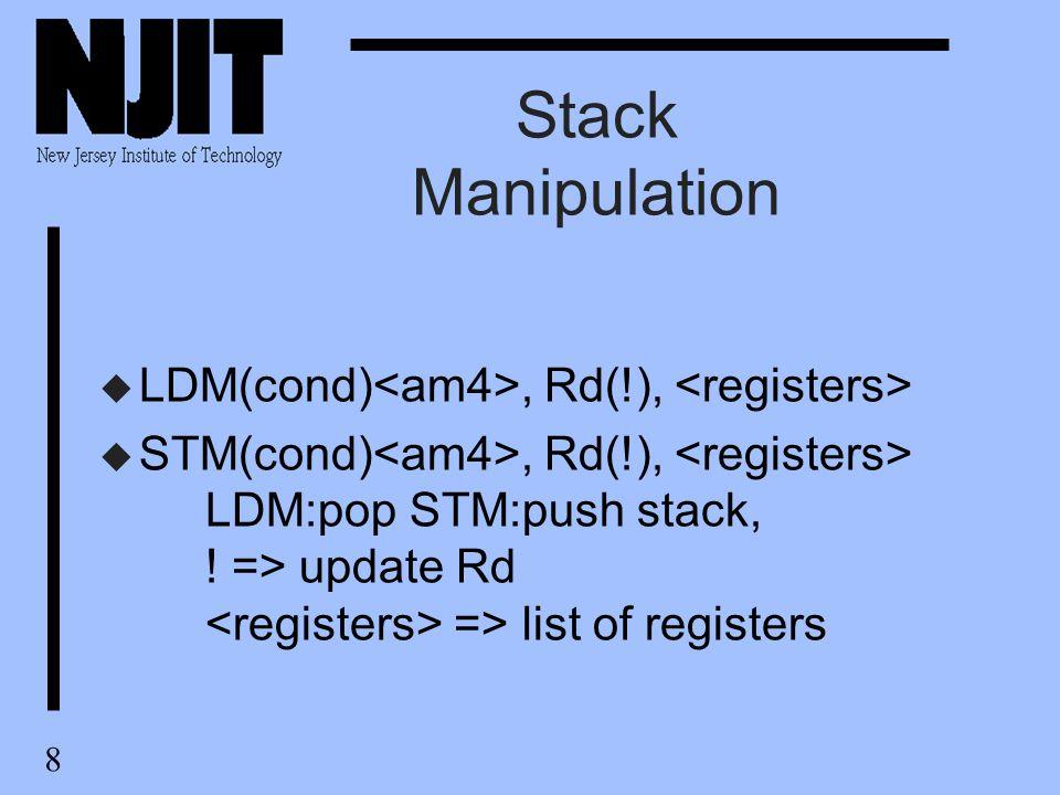 8 Stack Manipulation u LDM(cond), Rd(!), u STM(cond), Rd(!), LDM:pop STM:push stack, ! => update Rd => list of registers