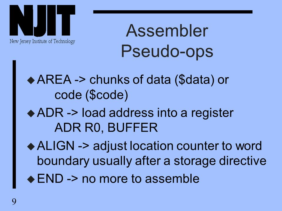 9 Assembler Pseudo-ops u AREA -> chunks of data ($data) or code ($code) u ADR -> load address into a register ADR R0, BUFFER u ALIGN -> adjust location counter to word boundary usually after a storage directive u END -> no more to assemble