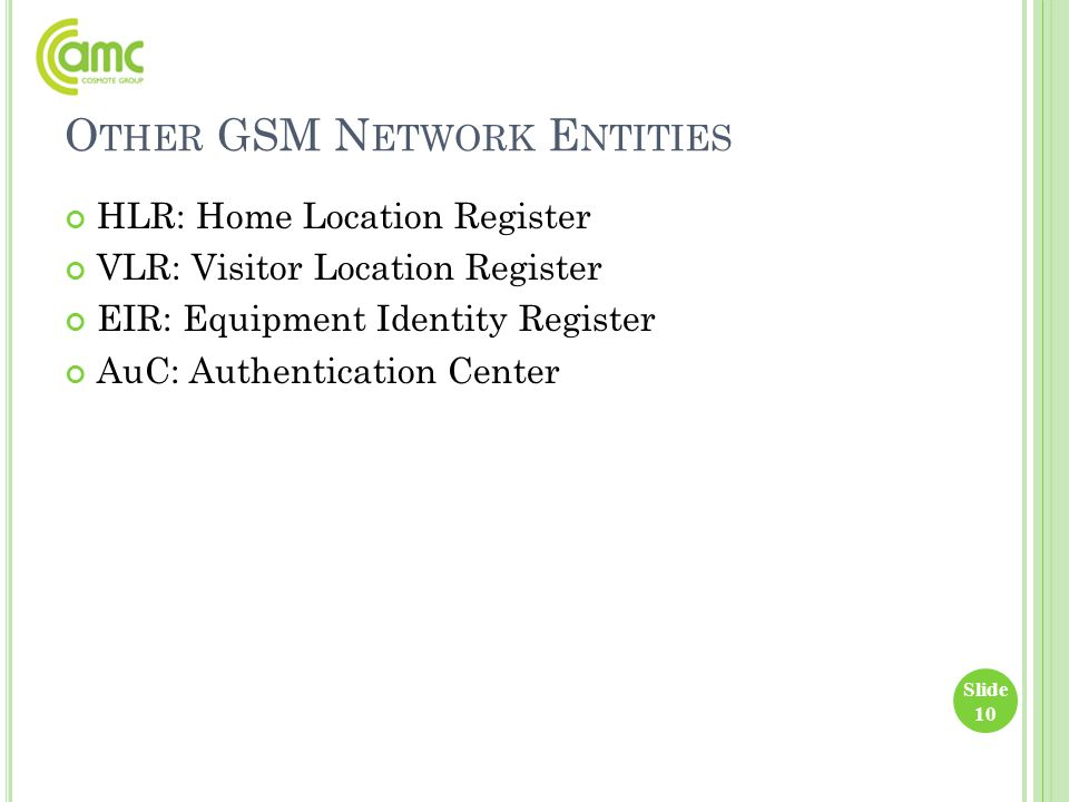 O THER GSM N ETWORK E NTITIES HLR: Home Location Register VLR: Visitor Location Register EIR: Equipment Identity Register AuC: Authentication Center S