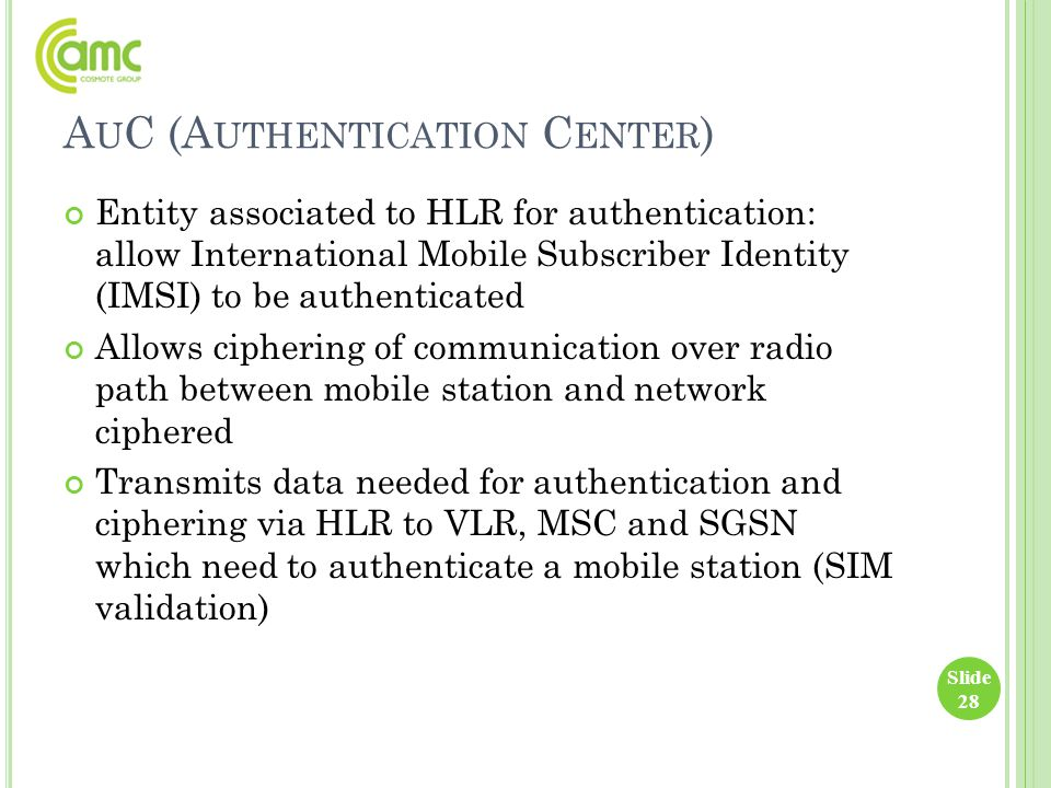 A U C (A UTHENTICATION C ENTER ) Entity associated to HLR for authentication: allow International Mobile Subscriber Identity (IMSI) to be authenticate