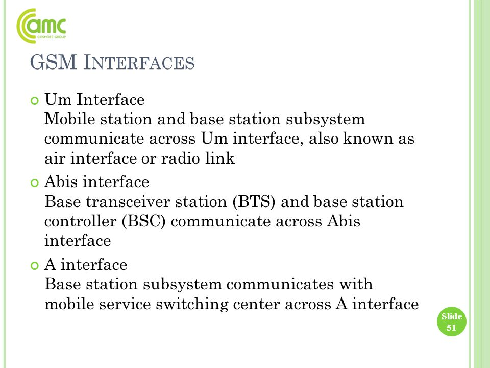 GSM I NTERFACES Um Interface Mobile station and base station subsystem communicate across Um interface, also known as air interface or radio link Abis