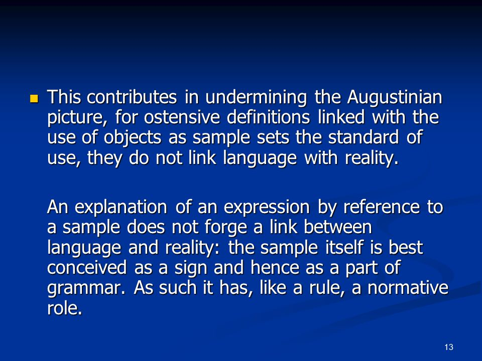 13 This contributes in undermining the Augustinian picture, for ostensive definitions linked with the use of objects as sample sets the standard of use, they do not link language with reality.