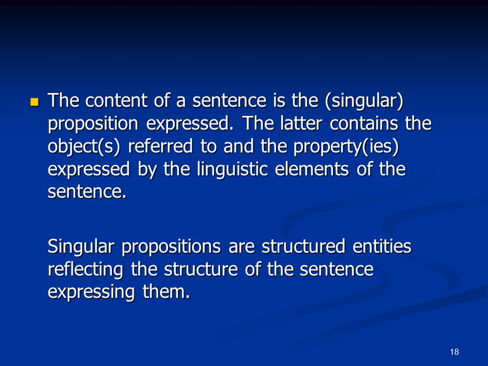 18 The content of a sentence is the (singular) proposition expressed.