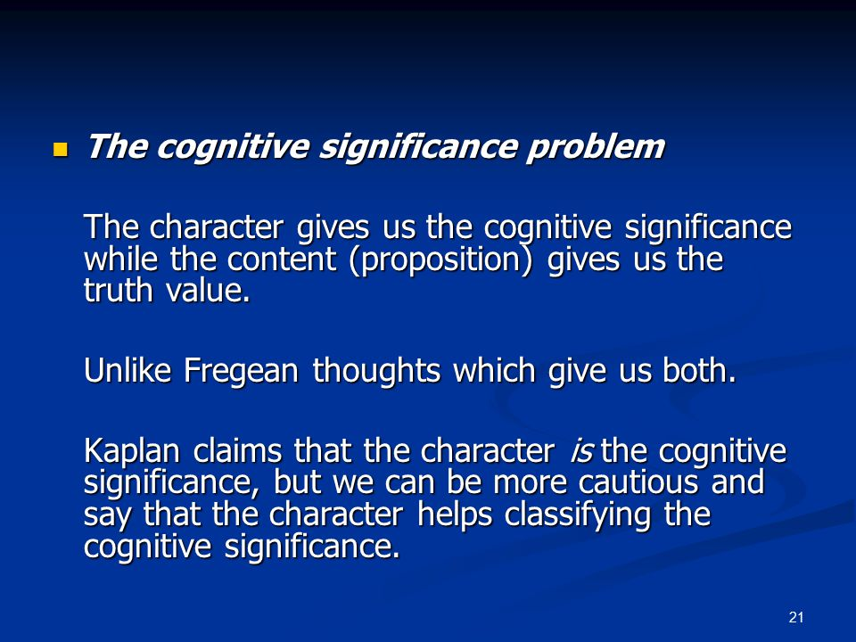 21 The cognitive significance problem The cognitive significance problem The character gives us the cognitive significance while the content (proposition) gives us the truth value.