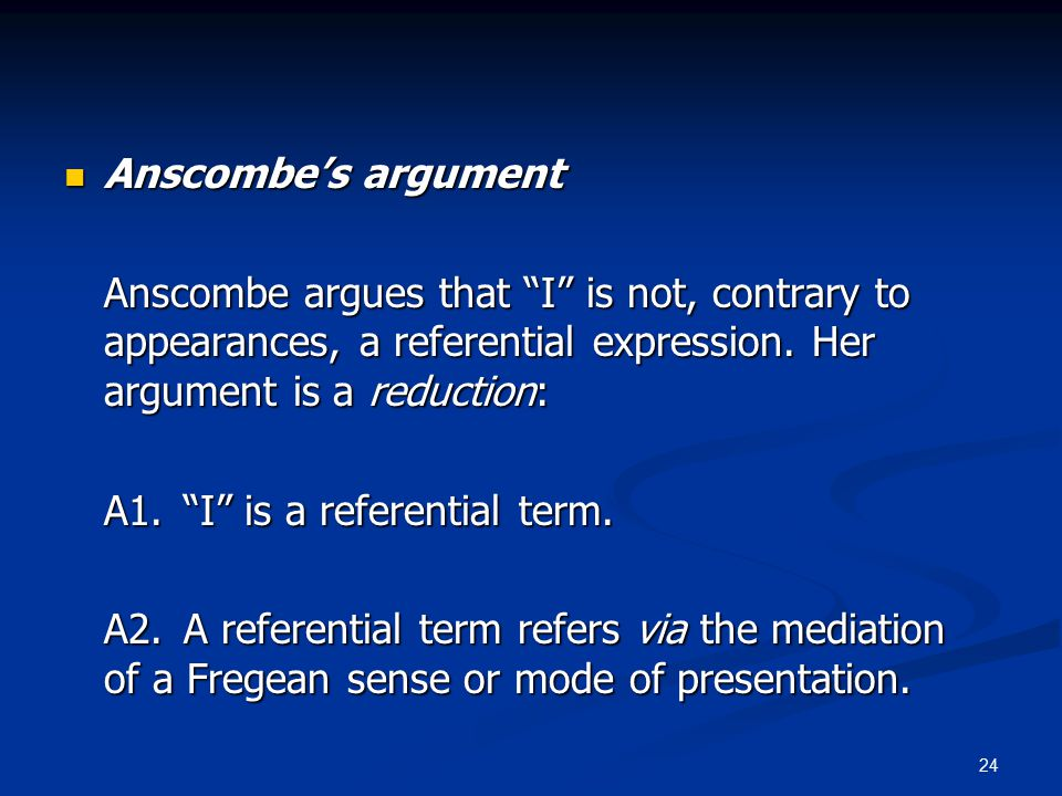 24 Anscombe's argument Anscombe's argument Anscombe argues that I is not, contrary to appearances, a referential expression.