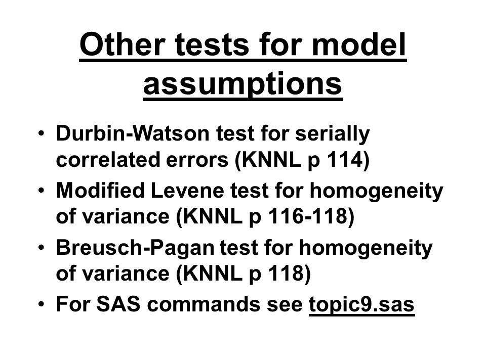 Other tests for model assumptions Durbin-Watson test for serially correlated errors (KNNL p 114) Modified Levene test for homogeneity of variance (KNN