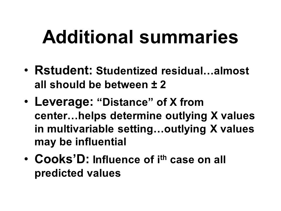 """Additional summaries Rstudent: Studentized residual…almost all should be between ± 2 Leverage: """"Distance"""" of X from center…helps determine outlying X"""