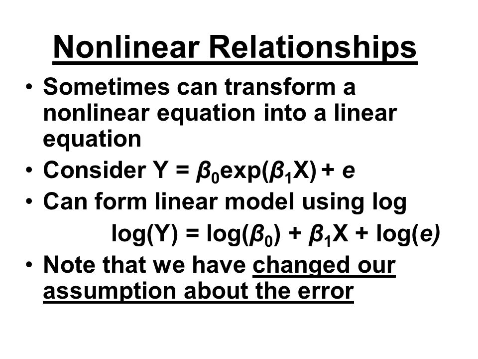 Nonlinear Relationships Sometimes can transform a nonlinear equation into a linear equation Consider Y = β 0 exp(β 1 X) + e Can form linear model usin