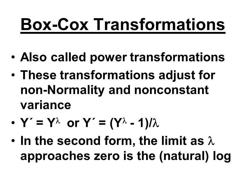 Box-Cox Transformations Also called power transformations These transformations adjust for non-Normality and nonconstant variance Y´ = Y or Y´ = (Y -
