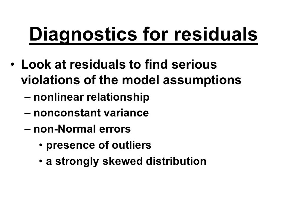Diagnostics for residuals Look at residuals to find serious violations of the model assumptions –nonlinear relationship –nonconstant variance –non-Nor