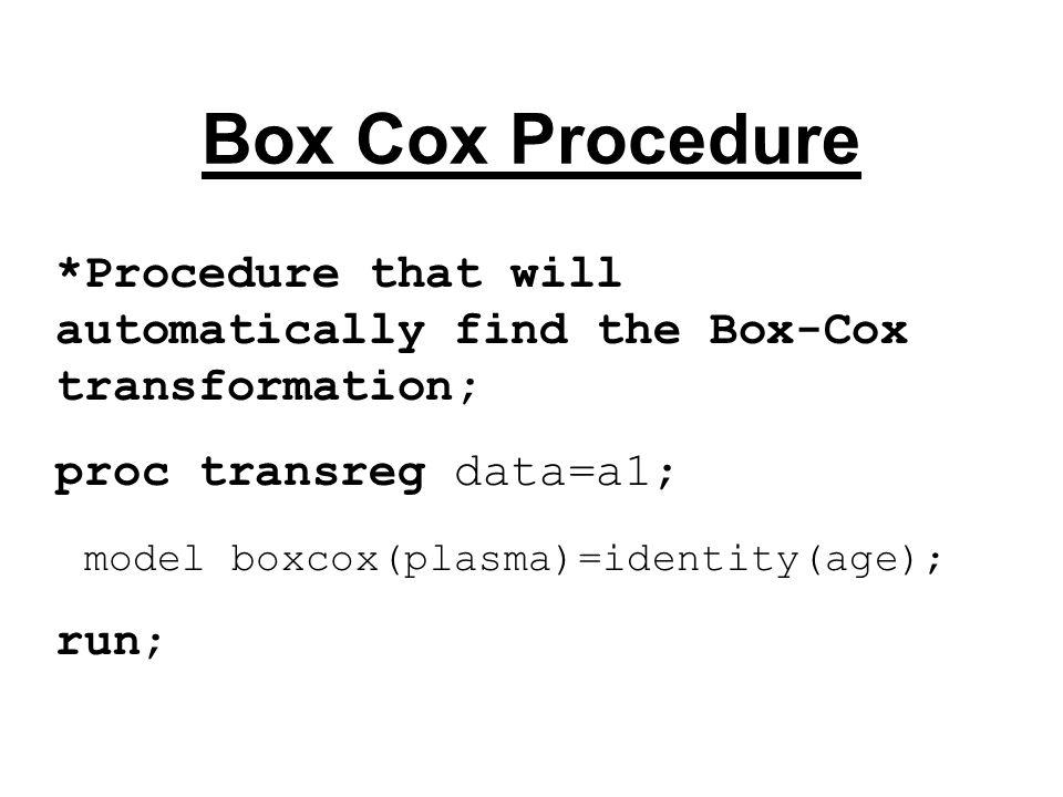 Box Cox Procedure *Procedure that will automatically find the Box-Cox transformation; proc transreg data=a1; model boxcox(plasma)=identity(age); run;