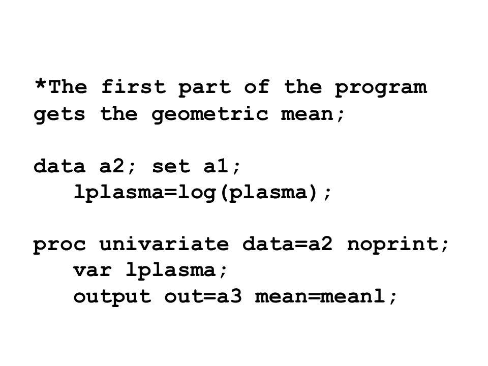 * The first part of the program gets the geometric mean; data a2; set a1; lplasma=log(plasma); proc univariate data=a2 noprint; var lplasma; output ou
