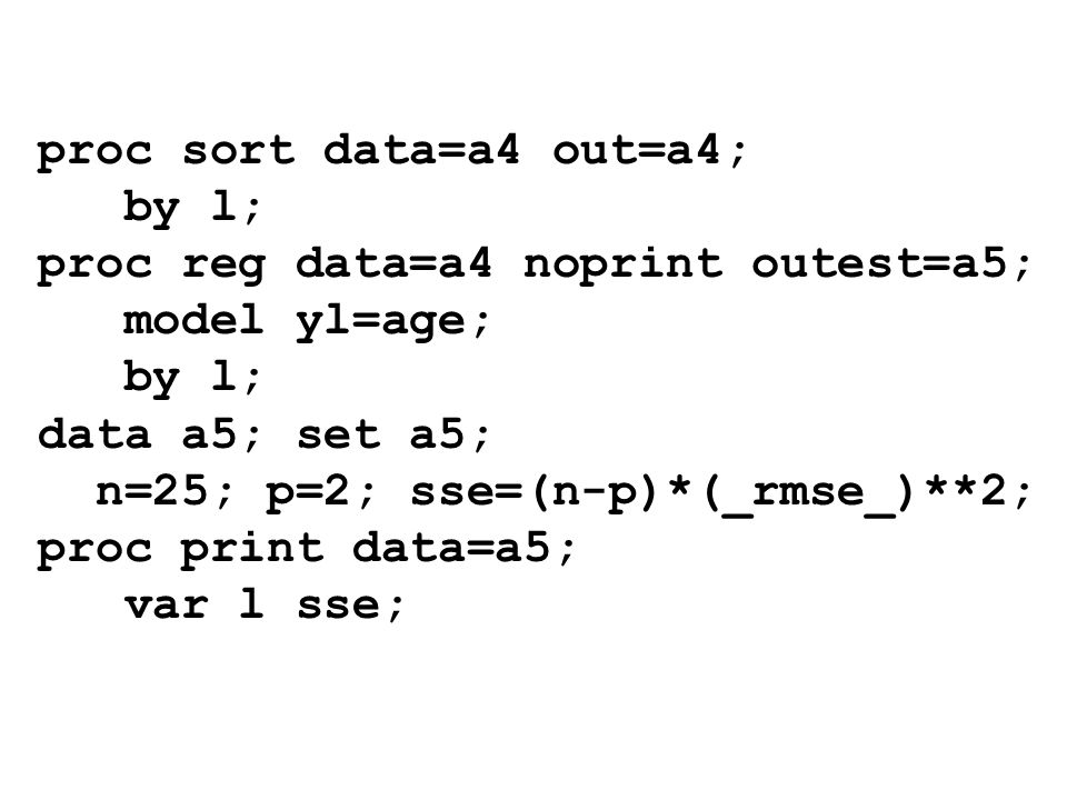 proc sort data=a4 out=a4; by l; proc reg data=a4 noprint outest=a5; model yl=age; by l; data a5; set a5; n=25; p=2; sse=(n-p)*(_rmse_)**2; proc print
