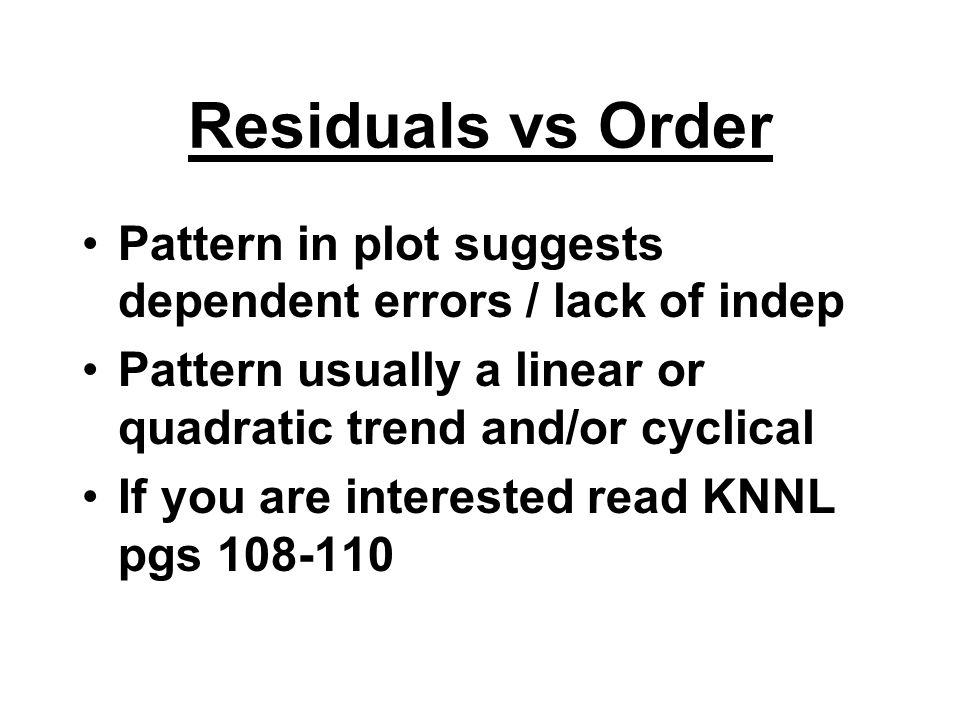 Residuals vs Order Pattern in plot suggests dependent errors / lack of indep Pattern usually a linear or quadratic trend and/or cyclical If you are in
