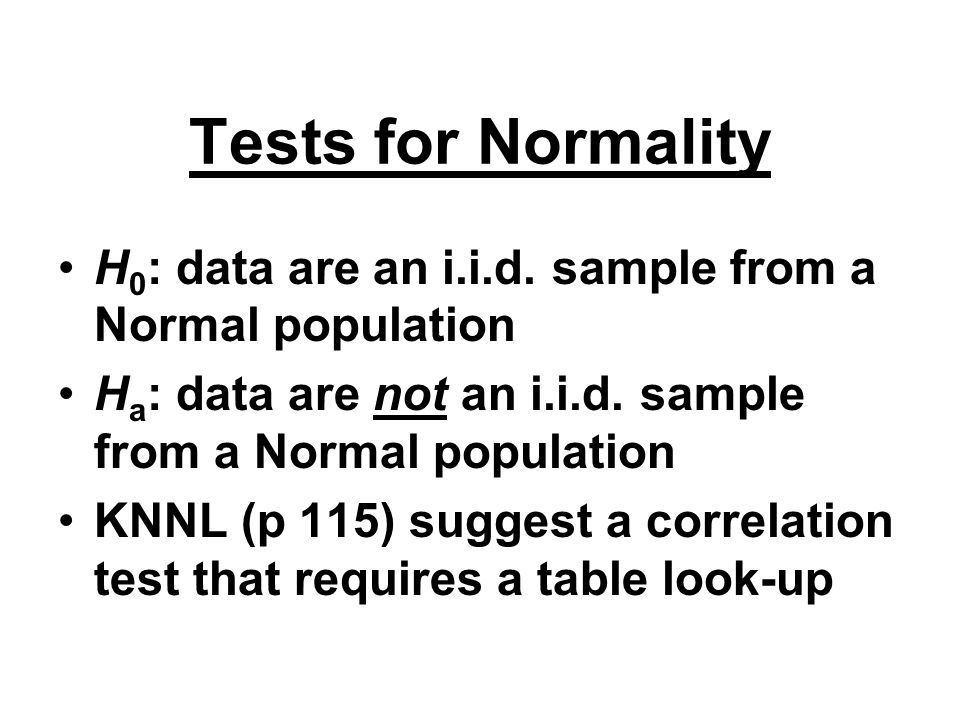 Tests for Normality H 0 : data are an i.i.d. sample from a Normal population H a : data are not an i.i.d. sample from a Normal population KNNL (p 115)