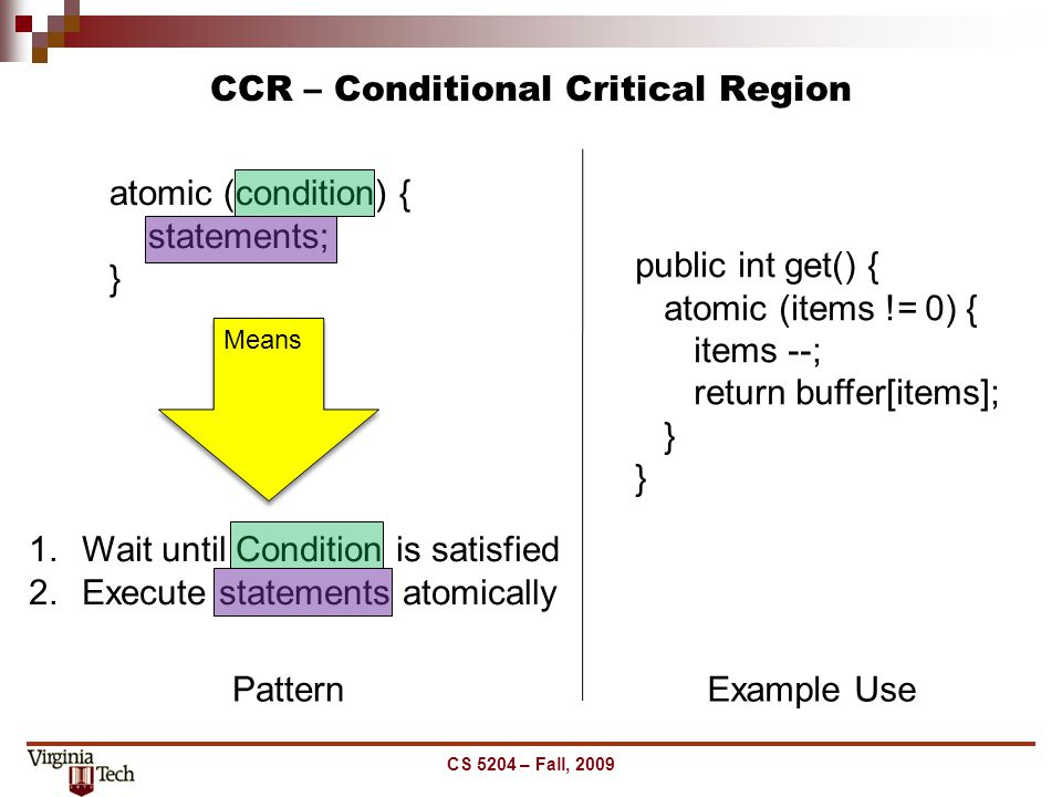 CCR – Conditional Critical Region CS 5204 – Fall, 2009 atomic (condition) { statements; } 1.Wait until Condition is satisfied 2.Execute statements ato