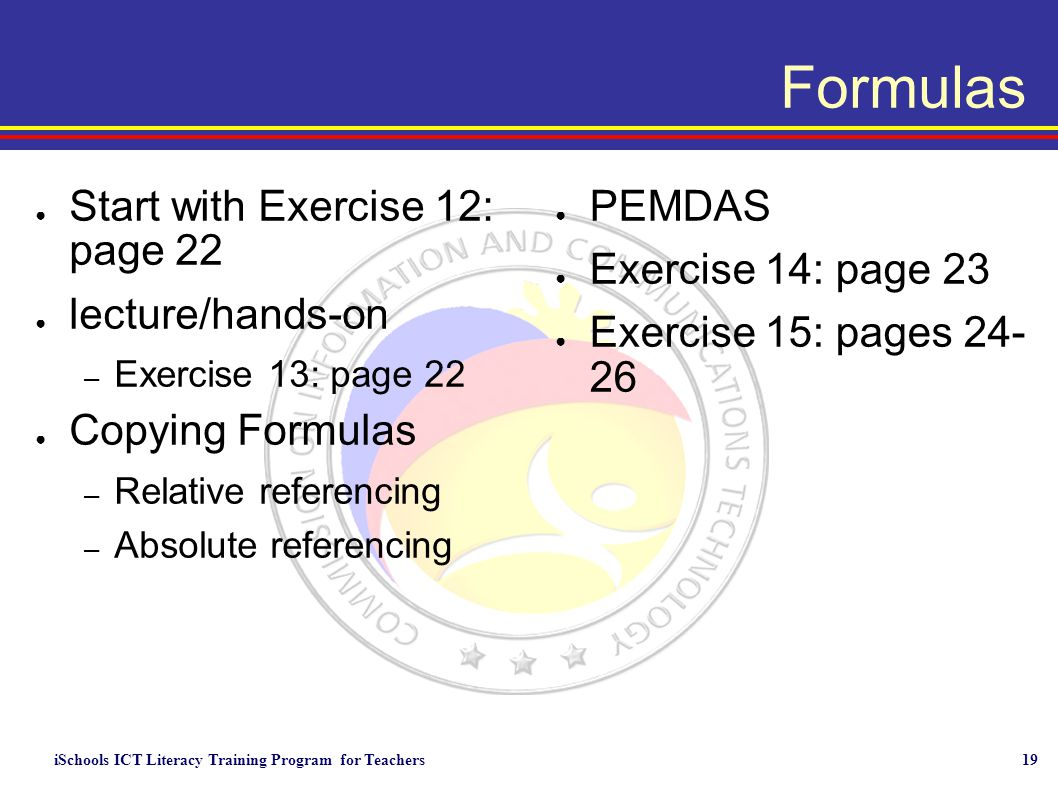 iSchools ICT Literacy Training Program for Teachers19 Formulas ● Start with Exercise 12: page 22 ● lecture/hands-on – Exercise 13: page 22 ● Copying Formulas – Relative referencing – Absolute referencing ● PEMDAS ● Exercise 14: page 23 ● Exercise 15: pages 24- 26