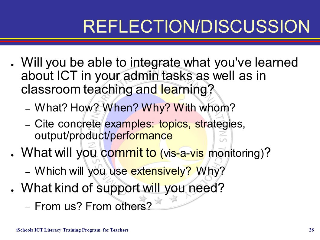 iSchools ICT Literacy Training Program for Teachers26 REFLECTION/DISCUSSION ● Will you be able to integrate what you've learned about ICT in your admi
