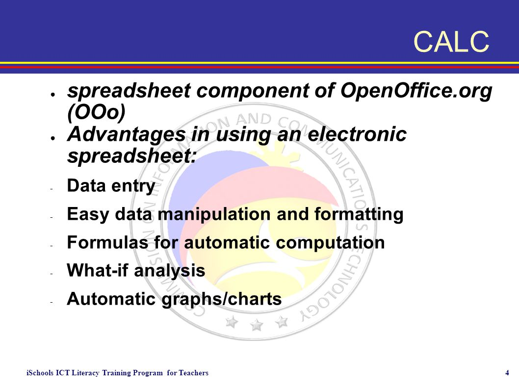 iSchools ICT Literacy Training Program for Teachers4 CALC ● spreadsheet component of OpenOffice.org (OOo) ● Advantages in using an electronic spreadsheet: - Data entry - Easy data manipulation and formatting - Formulas for automatic computation - What-if analysis - Automatic graphs/charts