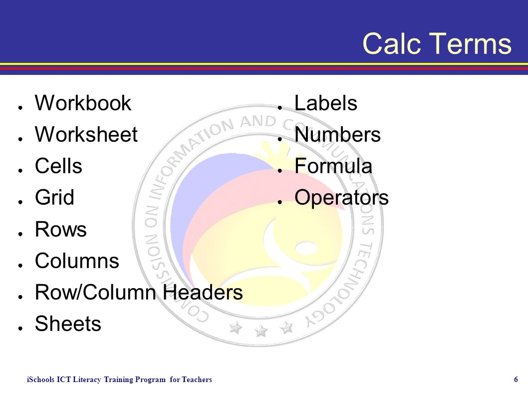 iSchools ICT Literacy Training Program for Teachers6 Calc Terms ● Workbook ● Worksheet ● Cells ● Grid ● Rows ● Columns ● Row/Column Headers ● Sheets ● Labels ● Numbers ● Formula ● Operators