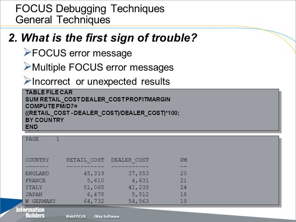 FOCUS Debugging Techniques General Techniques 2. What is the first sign of trouble?  FOCUS error message  Multiple FOCUS error messages  Incorrect