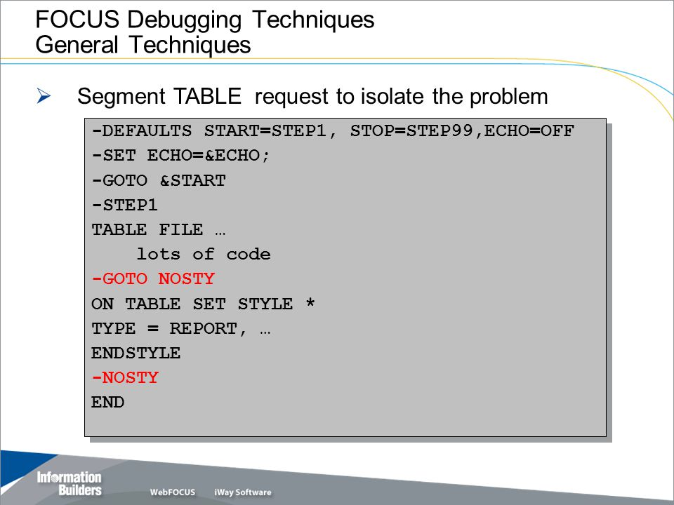 FOCUS Debugging Techniques General Techniques  Segment TABLE request to isolate the problem -DEFAULTS START=STEP1, STOP=STEP99,ECHO=OFF -SET ECHO=&EC