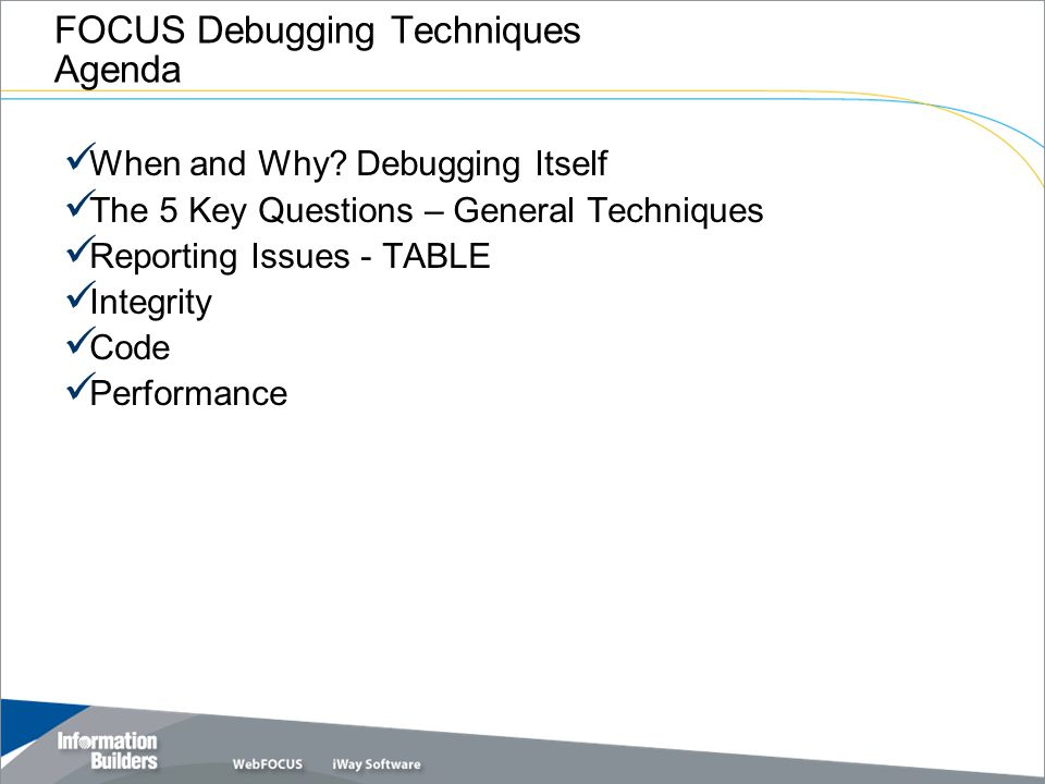 FOCUS Debugging Techniques Agenda When and Why? Debugging Itself The 5 Key Questions – General Techniques Reporting Issues - TABLE Integrity Code Perf